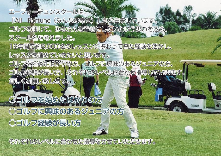 エーフォーチュンスクールは、「All Fortune(みんなの幸せ)」から由来しています。 ゴルフを通じて、みなさんを幸せにしたいという思いを込め、スクール名を考えました。 18年間で約8,000名のレッスンに携わって来た経験を活かし、レッスンを進めていきたいと思います。 ゴルフを始めたばかりの方、ゴルフに興味のあるジュニアの方、ゴルフ経験が長い方、それぞれのレベルに合わせ指導していきます。 宜しくお願い致します。 ○ゴルフを始めたばかりの方 ○ゴルフに興味のあるジュニアの方 ○ゴルフ経験が長い方          それぞれのレベルに合わせた指導をさせていただきます。